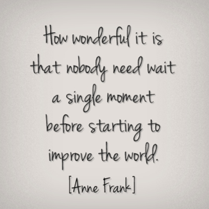 How wonderful it is that nobody need wait a single moment before starting to improve the world  -- Anne Frank
